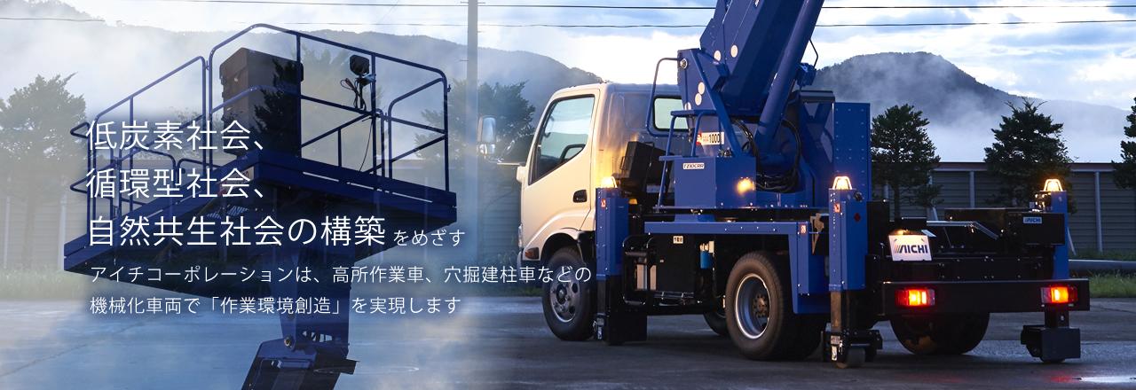 低炭素社会、循環型社会、自然共生社会の構築をめざすアイチコーポレーションは、高所作業車、穴掘建柱車などの機械化車両で「作業環境創造」を実現します。